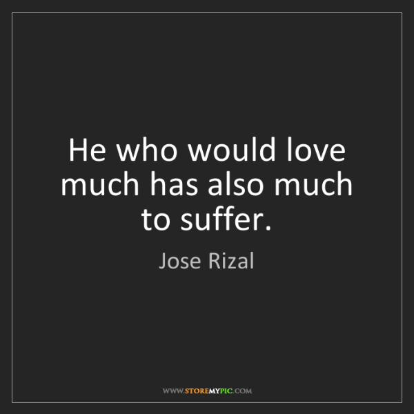 Jose Rizal: He who would love much has also much to suffer.