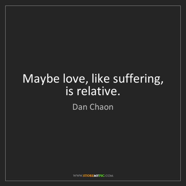 Dan Chaon: Maybe love, like suffering, is relative.