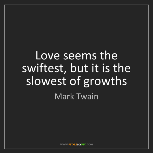 Mark Twain: Love seems the swiftest, but it is the slowest of growths