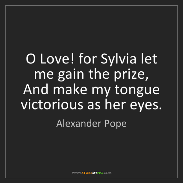 Alexander Pope: O Love! for Sylvia let me gain the prize,  And make my...