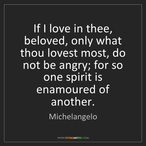 Michelangelo: If I love in thee, beloved, only what thou lovest most,...