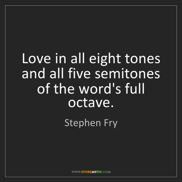 Stephen Fry: Love in all eight tones and all five semitones of the...