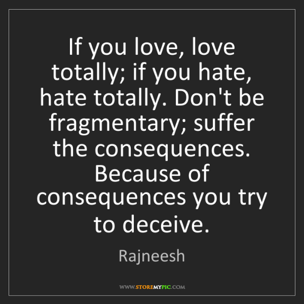 Rajneesh: If you love, love totally; if you hate, hate totally....
