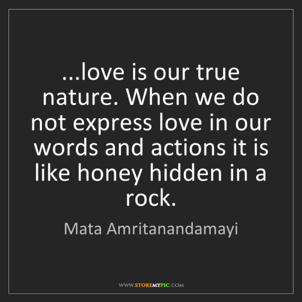 Mata Amritanandamayi: ...love is our true nature. When we do not express love...