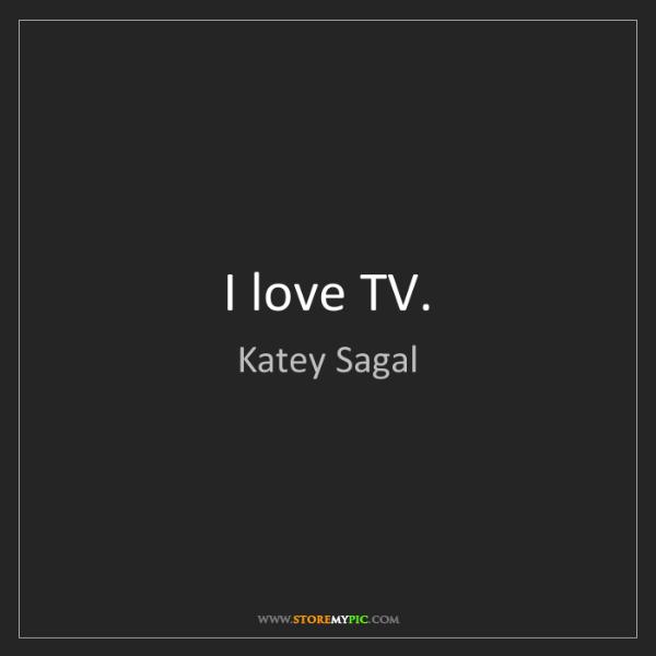Katey Sagal: I love TV.