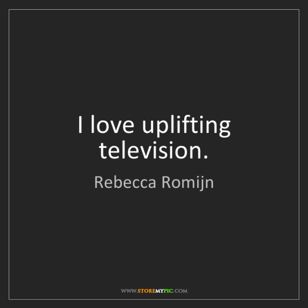 Rebecca Romijn: I love uplifting television.
