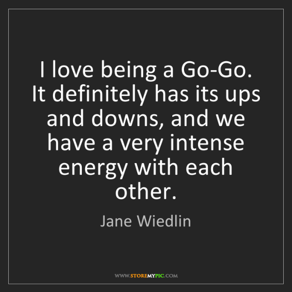 Jane Wiedlin: I love being a Go-Go. It definitely has its ups and downs,...