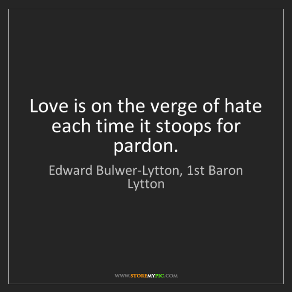 Edward Bulwer-Lytton, 1st Baron Lytton: Love is on the verge of hate each time it stoops for...