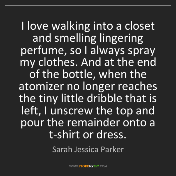 Sarah Jessica Parker: I love walking into a closet and smelling lingering perfume,...