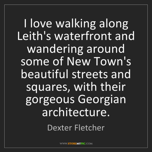 Dexter Fletcher: I love walking along Leith's waterfront and wandering...