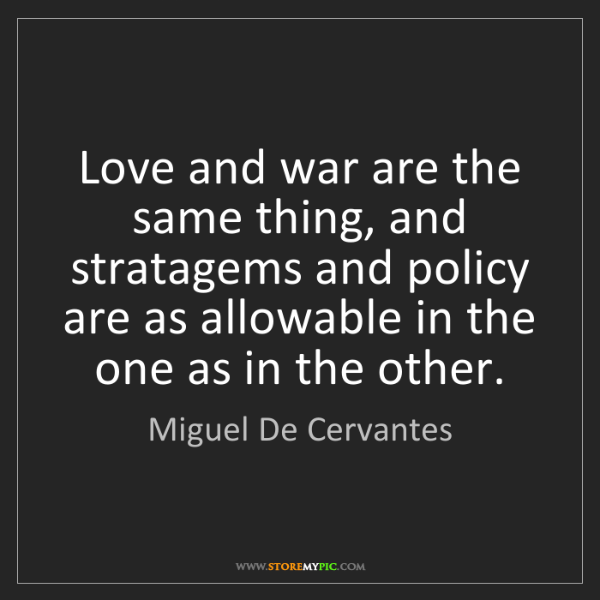 Miguel De Cervantes: Love and war are the same thing, and stratagems and policy...