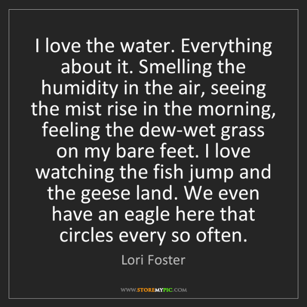 Lori Foster: I love the water. Everything about it. Smelling the humidity...