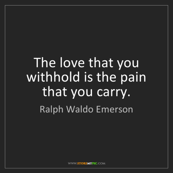 Ralph Waldo Emerson: The love that you withhold is the pain that you carry.