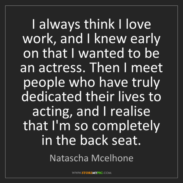 Natascha Mcelhone: I always think I love work, and I knew early on that...
