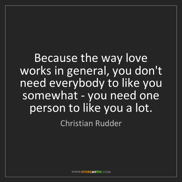 Christian Rudder: Because the way love works in general, you don't need...