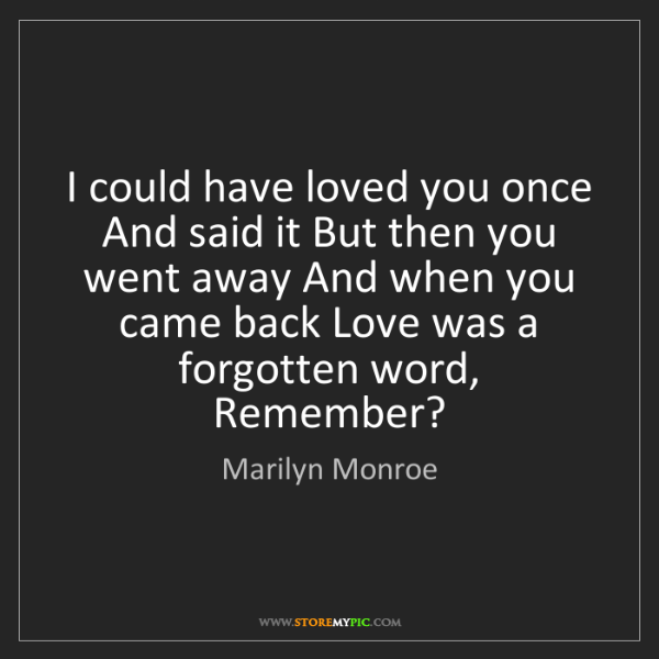 Marilyn Monroe: I could have loved you once And said it But then you...