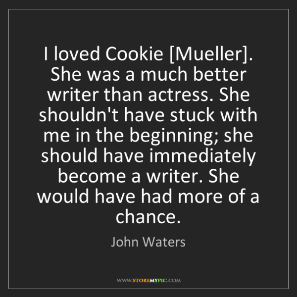 John Waters: I loved Cookie [Mueller]. She was a much better writer...