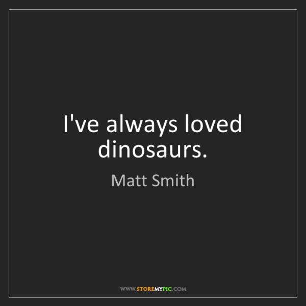 Matt Smith: I've always loved dinosaurs.