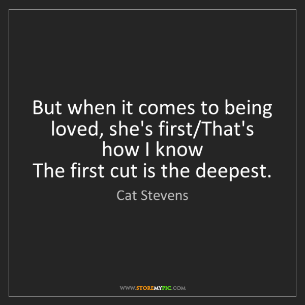 Cat Stevens: But when it comes to being loved, she's first/That's...