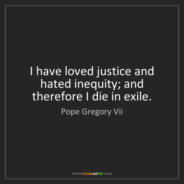 Pope Gregory Vii: I have loved justice and hated inequity; and therefore...