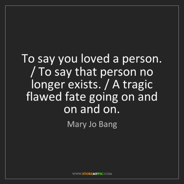 Mary Jo Bang: To say you loved a person. / To say that person no longer...