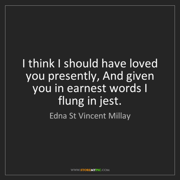 Edna St Vincent Millay: I think I should have loved you presently, And given...