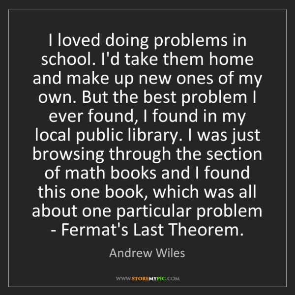 Andrew Wiles: I loved doing problems in school. I'd take them home...