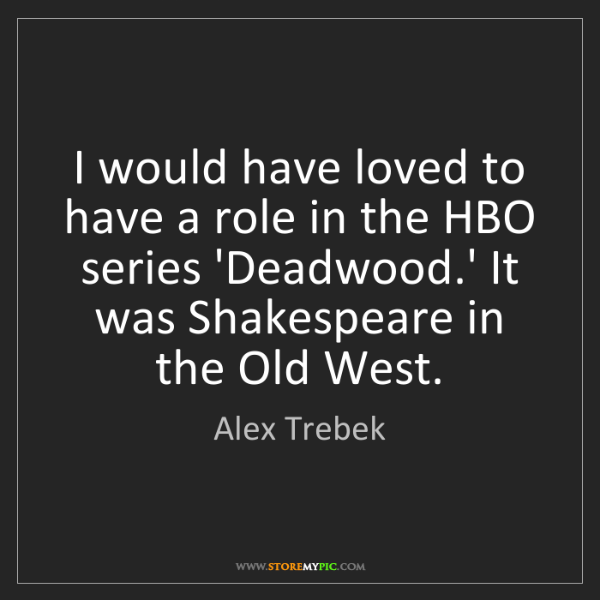 Alex Trebek: I would have loved to have a role in the HBO series 'Deadwood.'...