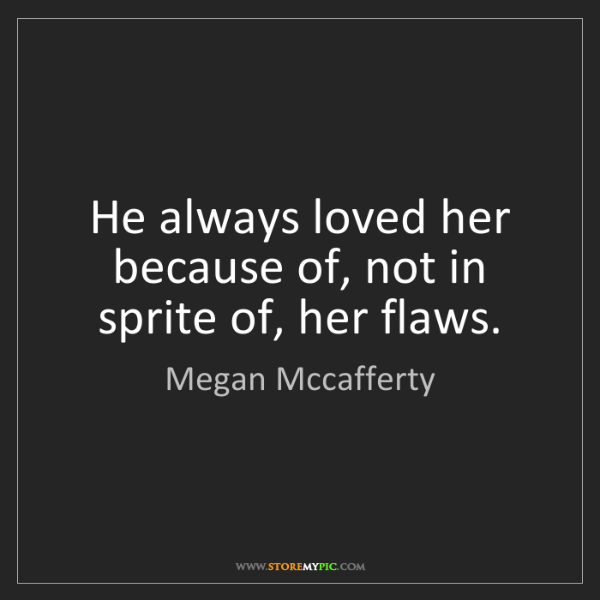 Megan Mccafferty: He always loved her because of, not in sprite of, her...