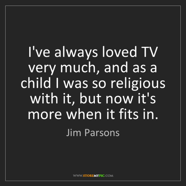 Jim Parsons: I've always loved TV very much, and as a child I was...