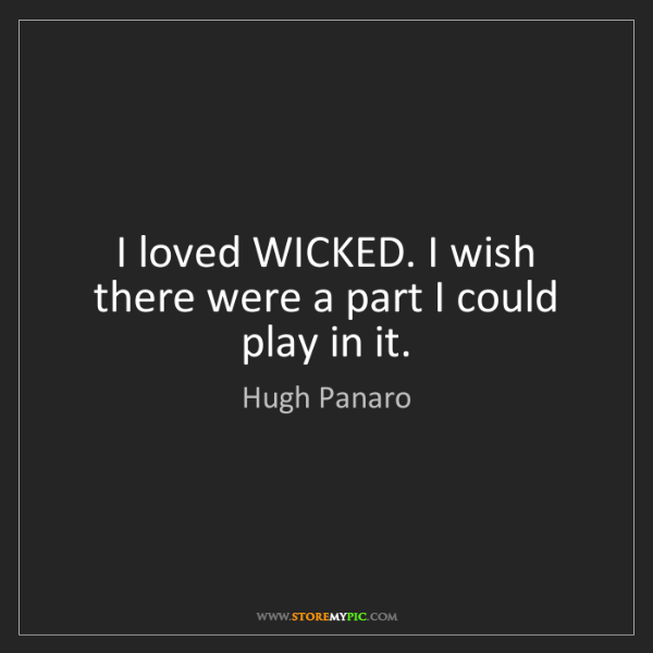 Hugh Panaro: I loved WICKED. I wish there were a part I could play...