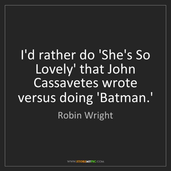 Robin Wright: I'd rather do 'She's So Lovely' that John Cassavetes...