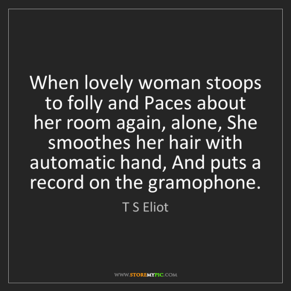 T S Eliot: When lovely woman stoops to folly and Paces about her...