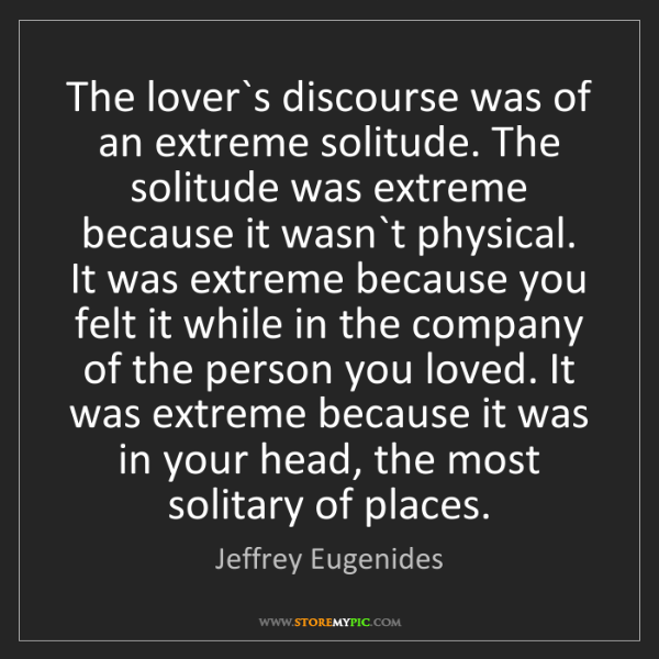 Jeffrey Eugenides: The lover`s discourse was of an extreme solitude. The...