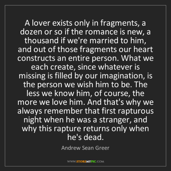 Andrew Sean Greer: A lover exists only in fragments, a dozen or so if the...