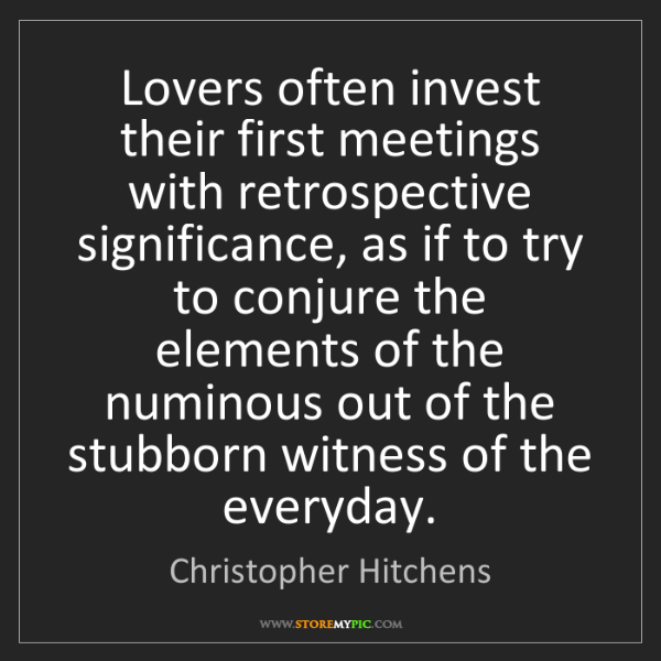 Christopher Hitchens: Lovers often invest their first meetings with retrospective...