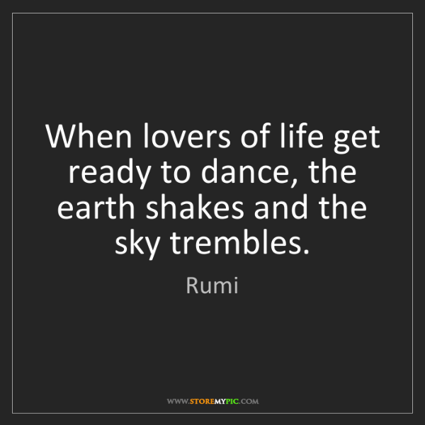 Rumi: When lovers of life get ready to dance, the earth shakes...