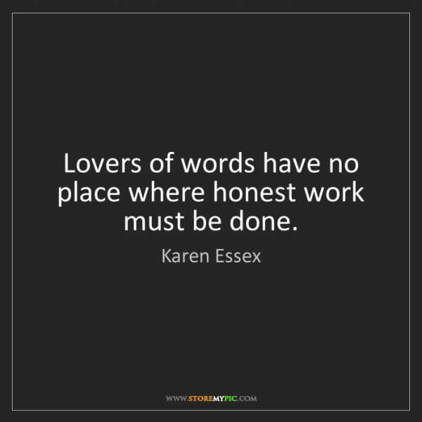 Karen Essex: Lovers of words have no place where honest work must...