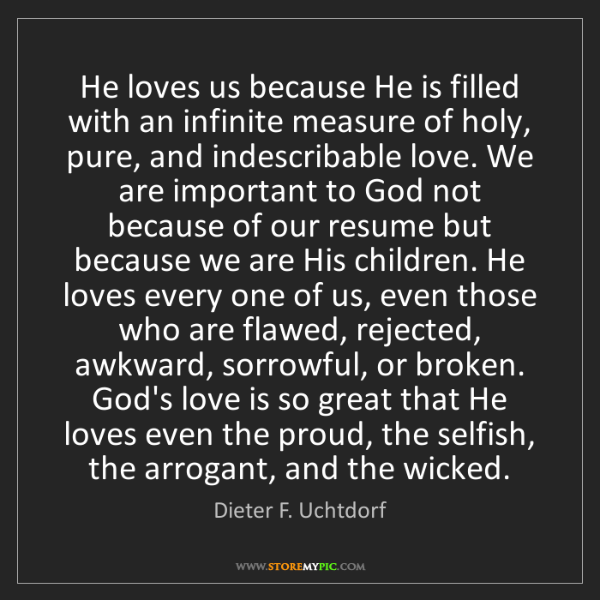Dieter F. Uchtdorf: He loves us because He is filled with an infinite measure...