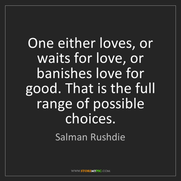 Salman Rushdie: One either loves, or waits for love, or banishes love...