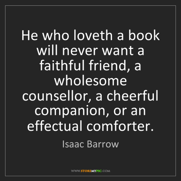 Isaac Barrow: He who loveth a book will never want a faithful friend,...