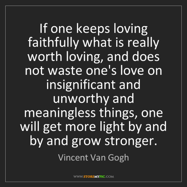 Vincent Van Gogh: If one keeps loving faithfully what is really worth loving,...