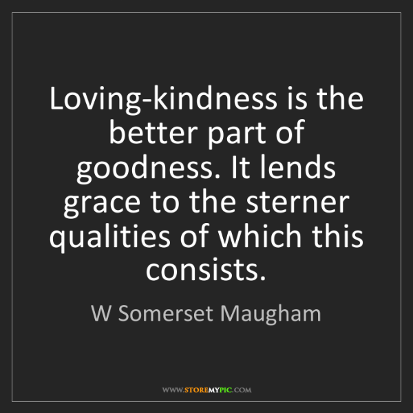 W Somerset Maugham: Loving-kindness is the better part of goodness. It lends...
