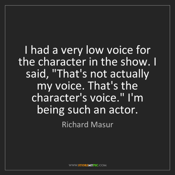 Richard Masur: I had a very low voice for the character in the show....