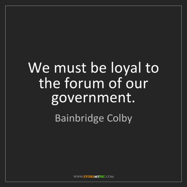 Bainbridge Colby: We must be loyal to the forum of our government.