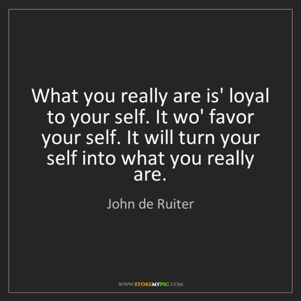 John de Ruiter: What you really are is' loyal to your self. It wo' favor...