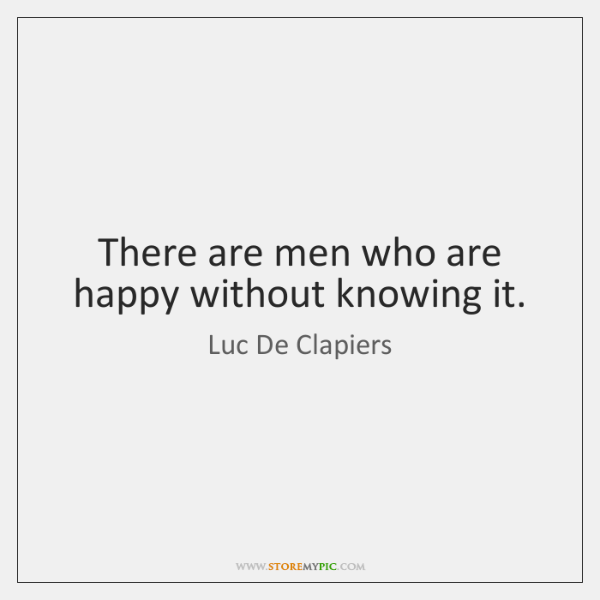 There are men who are happy without knowing it.