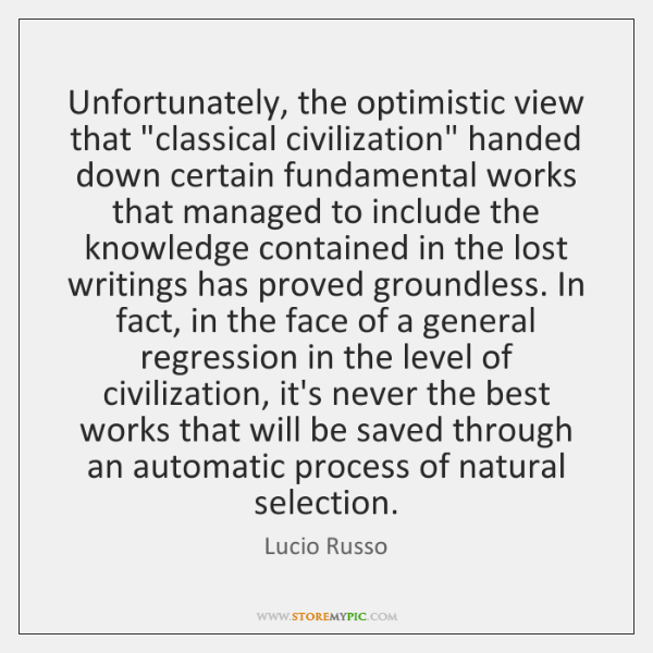 "Unfortunately, the optimistic view that ""classical civilization"" handed down certain fundamental wor"