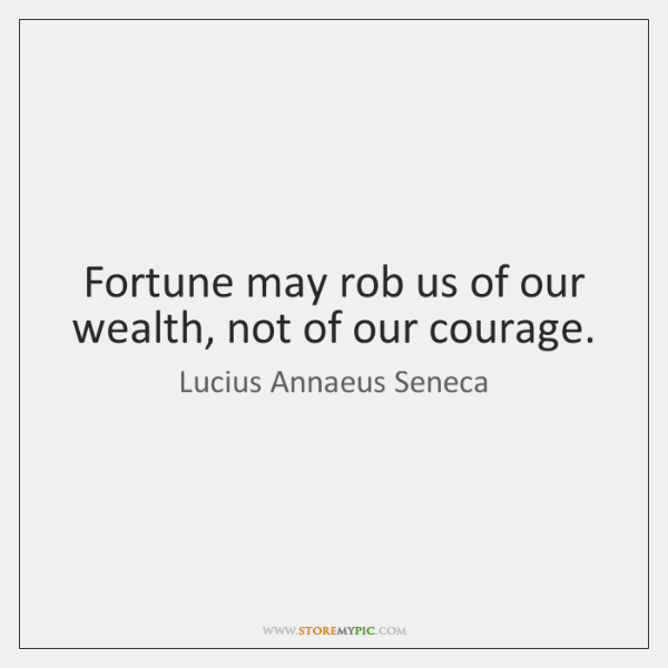 Fortune may rob us of our wealth, not of our courage.