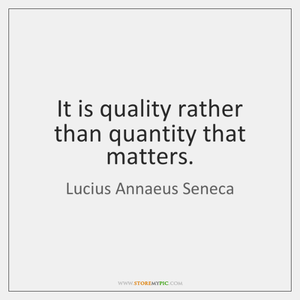 It is quality rather than quantity that matters.